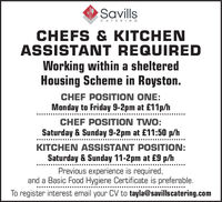SavillsCATERINGCHEFS & KITCHENASSISTANT REQUIREDWorking within a shelteredHousing Scheme in Royston.CHEF POSITION ONE:Monday to Friday 9-2pm at £11p/hCHEF POSITION TWO:Saturday & Sunday 9-2pm at £11:50 p/hKITCHEN ASSISTANT POSITION:Saturday & Sunday 11-2pm at £9 p/hPrevious experience is required,and a Basic Food Hygiene Certificate is preferable.To register interest email your CV to tayla@savillscatering.com Savills CATERING CHEFS & KITCHEN ASSISTANT REQUIRED Working within a sheltered Housing Scheme in Royston. CHEF POSITION ONE: Monday to Friday 9-2pm at £11p/h CHEF POSITION TWO: Saturday & Sunday 9-2pm at £11:50 p/h KITCHEN ASSISTANT POSITION: Saturday & Sunday 11-2pm at £9 p/h Previous experience is required, and a Basic Food Hygiene Certificate is preferable. To register interest email your CV to tayla@savillscatering.com