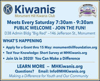 "® KiwanisWANISKIWANISHONUMENT HTCOLORADOMonument Hill Kiwanis ClubMeets Every Saturday 7:30am - 9:30amPUBLIC WELCOME - JOIN THE FUN!D38 Admin Bldg ""Big Red"" -146 Jefferson St., MonumentWHAT'S HAPPENINGApply for a Grant thru 15 May: monumenthillfoundation.org Test Your Knowledge: Short Survey at MHKiwanis.org Join Us in 2020! You Can Make a DifferenceLEARN MORE  MHKiwanis.orgQuestions? Email: Info@MHKiwanis.orgMaking a Difference for Youth and Our CommunityNOI ® Kiwanis WANIS KIWANIS HONUMENT HT COLORADO Monument Hill Kiwanis Club Meets Every Saturday 7:30am - 9:30am PUBLIC WELCOME - JOIN THE FUN! D38 Admin Bldg ""Big Red"" -146 Jefferson St., Monument WHAT'S HAPPENING Apply for a Grant thru 15 May: monumenthillfoundation.org  Test Your Knowledge: Short Survey at MHKiwanis.org  Join Us in 2020! You Can Make a Difference LEARN MORE  MHKiwanis.org Questions? Email: Info@MHKiwanis.org Making a Difference for Youth and Our Community NOI"