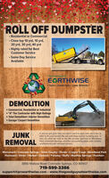 "ROLL OFF DUMPSTER Residential or Commercial Close top 10 yrd, 10 yrd,20 yrd, 30 yrd, 40 yrdHighly rated for BestCustomer Service Same Day ServiceAvailableThe Good Guys atEGRTHWISEDEMO - DUMPSTERS JUNK REMOVALDEMOLITIONDEERE Commercial, Residential or Industrial ""A"" Tier Contractor with High Ratings Total Demolition\ Interior DemolitionGarage/ Carport DemolitionJUNKIf you've got junk that you don't want to deal with we'd like totake it off your hands! We are well-disposed to handling junk. Infact, it's what we love to do. We provide services to WoodlandPark, Colorado Springs, and the surrounding areas with reliable,professional junk removal service.REMOVALMonument I Colorado Springs I Teller County Divide I Cripple Creek I Woodland ParkFlorissant I Victor I Hartsel 