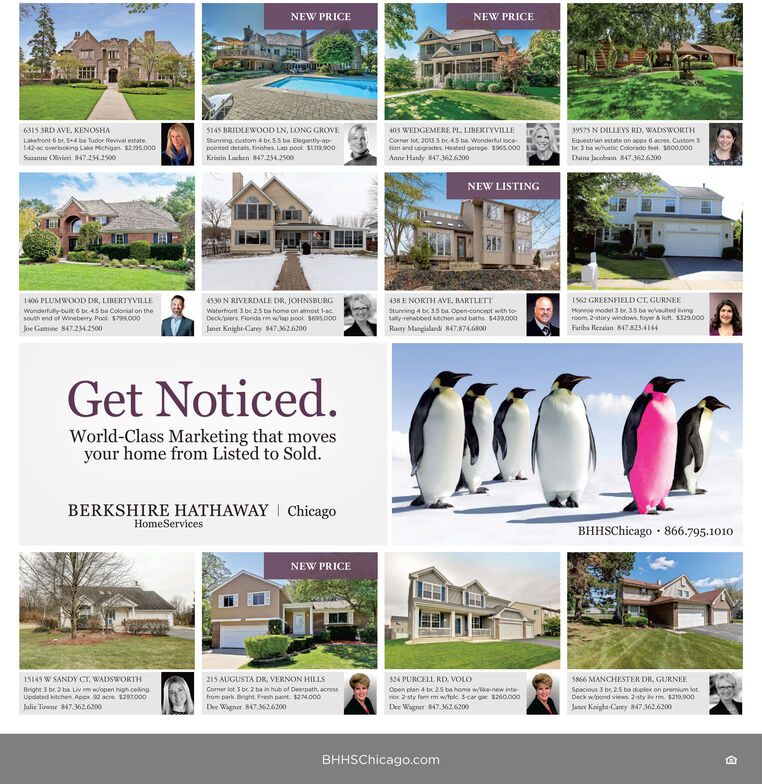 NEW PRICENEW PRICE6315 3RD AVE, KENOSHA5145 BRIDLEWOOD LN, LONG GROVE403 WEDGEMERE PL, LIBERTYVILLE39575 N DILLEYS RD, WADSWORTHLakefront 6 br 5+4 ba Tudor Revival estate.Stunning, custom 4 br. S.5 ba Elegantly-ao-pointed details. finishes Lap pool SLT900Corner lot, 2013 S be 45 ba Wonderful locaEquestrian estate on aopx 6 acres. Custom 5be 3 ba wnustic Colorado feel. S800.000Daina Jacobson 8473626200142-ac overlooking Lake Michigan. $295,000tion and upgrades Heated garage. S965,000Suzanne Olivieri 8472342500Kristin Lacken 847.234.2500Anne Hardy 8473626200NEW LISTING1562 GREENFIELD CT. GURNEE1406 PLUMWOOD DR, LIBERTYVILLE4530 N RIVERDALE DR. JOHNSBURG438 E NORTH AVE, BARTLETTwonderfully-buit 6 be 45 ba Colonial on thesouth end of Wineberry. Pool. $799.o00Joe Gatone 847.24.2500Waterfront 3 br. 25 ba home on almost acDeck/piers Florida rm wlap pool sos.00Stunning 4 br 35 ba Open-concept with totaly-rehabbed kitchen and baths. $439.000Monroe model 3 br. 35 ba wvaulted livingroom. 2-story windows. foyer & loft. s329.000Janer Knight-Carey 847.2.6200Rusty Mangialardi 847.874.6800Fariba Rezaian 847823.4144Get Noticed.World-Class Marketing that movesyour home from Listed to Sold.BERKSHIRE HATHAWAY I ChicagoHomeServicesBHHSChicago · 866.795.1010NEW PRICE15145 W SANDY CT, WADSWORTH215 AUGUSTA DR, VERNON HILLS324 PURCELL RD, VOLO5866 MANCHESTER DR, GURNECorner lot 3 be, 2 ba in hub of Deerpath, acrossfrom park. Bright. Fresh paint. $24.000Open plan 4 be 25 ba home w/ike-new interior. 2-sty fam m w/Tpkc. 3-car g $260,000Dee Wagner 847.3626200Spacious 3 be, 25 ba duolex on premium lotDeck w/pond views 2-sty iv rm $210.900Bright 3 br. 2 ba. uv m w/open high celing.Updated kitchen. Appx 92 acre. $20z.000Jalie Towne 847.362.6200Dee Wagner 847.3626200Janer Kaighe-Carey 847362.6200BHHSChicago.com NEW PRICE NEW PRICE 6315 3RD AVE, KENOSHA 5145 BRIDLEWOOD LN, LONG GROVE 403 WEDGEMERE PL, LIBERTYVILLE 39575 N DILLEYS RD, WADSWORTH Lakefront 6 br 5+4 ba Tudor Revival estate. Stunning, cu