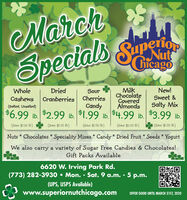 MarchSpecialsuperiopNutCGicagoMilkChocolateCoveredAlmondsWholeDriedSourNew!Cranberries CherriesCandyCashewsSweet &(Salted, Unsalted)Salty Mix$6.99 1b. $2.99 lb.$1.99 lb..99  3.99 .(Save $1.50 Ib.)(Save $1.00 lb.)(Save $1.00 Ib)(Save $2.00 lb.)(Save $1.00 lb.)Nuts * Chocolates * Speciality Mixes * Candy * Dried Fruit * Seeds * YogurtWe also carry a variety of Sugar Free Candies & Chocolates!Gift Packs Available6620 W. Irving Park Rd.(773) 282-3930  Mon. - Sat. 9 a.m. - 5 p.m.(UPS, USPS Available)www.superiornutchicago.comOFFER GOOD UNTIL MARCH 31ST, 2020 March Specials uperiop Nut CGicago Milk Chocolate Covered Almonds Whole Dried Sour New! Cranberries Cherries Candy Cashews Sweet & (Salted, Unsalted) Salty Mix $6.99 1b. $2.99 lb. $1.99 lb. .99  3.99 . (Save $1.50 Ib.) (Save $1.00 lb.) (Save $1.00 Ib) (Save $2.00 lb.) (Save $1.00 lb.) Nuts * Chocolates * Speciality Mixes * Candy * Dried Fruit * Seeds * Yogurt We also carry a variety of Sugar Free Candies & Chocolates! Gift Packs Available 6620 W. Irving Park Rd. (773) 282-3930  Mon. - Sat. 9 a.m. - 5 p.m. (UPS, USPS Available) www.superiornutchicago.com OFFER GOOD UNTIL MARCH 31ST, 2020