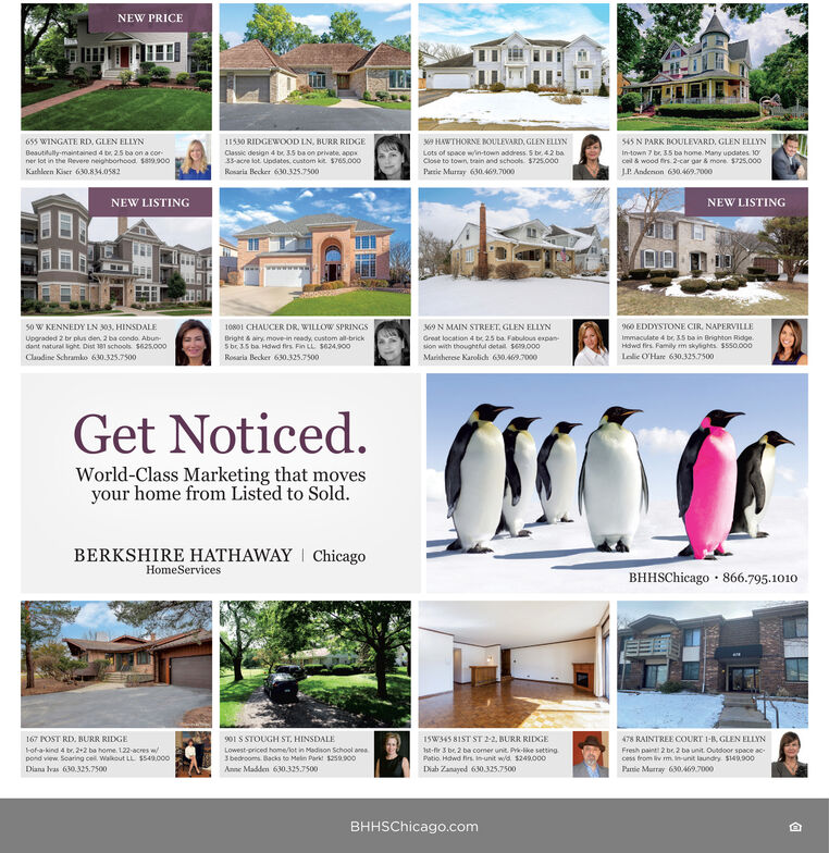 NEW PRICE655 WINGATE RD, GLEN ELLYN11530 RIDGEWOOD LN, BURR RIDGEM9 HAWTHORNE OULEVARD, GLEN ELLYN545 N PARK BOULEVARD, GLEN ELLYNBeautilully-maintained 4 br. 25 ba on a corner lot in the Revere neighborhood sa9.900Classic design 4 be 35 ba on private. apps33-acre lot Updates, custom kit $765.000In-town 7 br. 35 ba home. Many updates.cel & wood firs. 2-car gar & more. $725,000Lots of soace win-town address S be 42 baClose to town, brain and schools. $725.000Kathloen Kiser 630.834.0582J.P. Andenon 630.49.000Rosaria Becker 630.325.7500Parsie Murray 630.469.7000NEW LISTINGNEW LISTINGso W KENNEDY LN 303. HINSDALE10801 CHAUCER DR. WILLOW SPRINGS369 N MAIN STREET, GLEN ELLYN60 EDDYSTONE CIR, NAPERVILLEUpgraded 2 br plus den. 2 ba condo. Abun-dant natural light Dist 181 schools S625.000Cludine Schramko 630.325.7500Bright & airy, move-in ready, custom all-brickS br35 ba Hdwd firs. Fin LL S624,900Great location 4 be 2.s ba. Fabuloun expan-sion with thoughtful detail S.000Immaculate 4 be 35 ba in Brighton Ridge.Hawd firs. Family m skylights. S550.000Rosaria Becker 630.325.7500Maritherese Karolich 630A9.7000Lolie O'Hare 630.325.7500Get Noticed.World-Class Marketing that movesyour home from Listed to Sold.BERKSHIRE HATHAWAY I ChicagoHomeServicesBHHSChicago · 866.795.1010167 POST RD, BURR RIDXGEFof-a-kind 4 br. 2+2 ba home, 122-acres wpond view. Soaring cel Walkout LL $549.000901 S STOUGH ST, HINSDALE478 RAINTREE COURT 1-R, GLEN ELLYNFresh paint 2 br. 2 ba unit. Oundoor space access from iv m. inunit laundry. $149.90015W345 8IST ST 22, BURR RIDGELowest-priced home/ot in Madison School aneaSbedrooms. Backs to Melin Perk 250.900st-fir 3 be 2 ba comer unit. Prk-like settingPotio. Hdwd firs Inunit wd $249.000Diab Zanayed 630.325.7500Diana hvas 630.325.7500Anne Madden 630.325.7500Panie Murray 630.AA7000BHHSChicago.com NEW PRICE 655 WINGATE RD, GLEN ELLYN 11530 RIDGEWOOD LN, BURR RIDGE M9 HAWTHORNE OULEVARD, GLEN ELLYN 545 N PARK BOULEVARD, GLEN ELLYN Beautilully-maintained 4 br. 25 b