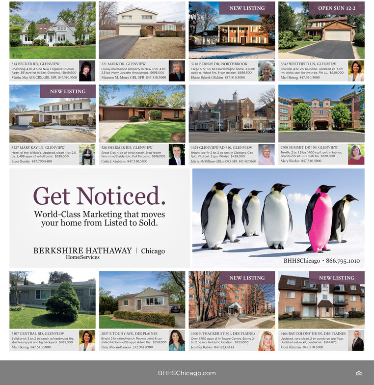 NEW LISTINGOPEN SUN 12-2814 BECKER RD, GLENVIEW221 MARK DR, GLENVIEW3718 BERNAY DR. NORTHBROOK3642 WESTFIELD LN. GLENVIEWCharming 4 br. 4.5 ba New England ColonialAppx 56-acre lot in East Glenview. S849.s00Lovely maintained property in New Trier. 4 be25 ba Many updates throughout. S695.000Large S br. 35 ba Charlemagne home. 3400+appx at. Hdwd firs, Scar garage. S689.500Colonial 4 br. 25 ba home. Updated kit. Famm, wbfp. spa-like matr ba Fin LL $629.000Martha May ASP. CRS. GRI, SFR 847.510.5000Maureen M. Morry GRI, SFR 847510.5000Hlaine Bykerk Glidden 847.510.5000Mari Benog 847.510.5000NEW LISTING526 SHERMER RD. GLENVIEWCreat 3 br 4 ba all-brick ranch. Step downfam em w/2-side fokc Ful fin bumt SS.000Colin J. Gubbins 847.510.50003227 MARY KAY LN, GLENVIEW1625 GLENVIEW RD 310, GLENVIEW2700 SUMMIT DR 109, GLENVIEWHeart of the Willow's. Updated clean 4 bt 25ba 2496 app st wh bsmt S535.000Bright top-fir 2 br. 2 ba unit in Cloisters. Gastolc. Vitd cel. 2 gar. Whrlek. 5439.000Jule A. MWilliams GRI,ePRO, SER S47492.660Temific 2 br. 15 ba 1400 sa it unit in fab locGranite/SS kit. Lux mstr ba. $320.000Scoen Slutsky 847.79O.8400Mary Blocker 847.510.5000Get Noticed.World-Class Marketing that movesyour home from Listed to Sold.BERKSHIRE HATHAWAY I ChicagoHomeServicesBHHSChicago · 866.795.1010NEW LISTINGNEW LISTING1600 ETHACKER ST 301, DES PLAINESOver L700 appx sf in Towne Centre Sunny 2br. 2 ba in a fantantic location. 5221.000Jennifer Rabito 847.82341443107 CENTRAL RD, GLENVIEW2037 E TOUHY AVE, DES PLAINES9464 BAY COLONY DR IN, DES PLAINESBright 2 br raised-ranch. Recent paint & updated kitchen w/SS eppl Hdwd fes $250.000Solid brick 3 br 2 ba ranch whardwood firs.Updated, very clean. 2 br condo on top floorUpdated eat-in kit, central air. S144.875stainless appls and Irg backyard. s285.000Mari Bertog 847.510.5000Patty Mocan-Barocio 312944.8900Honi Khiziran 847.510.5000BHHSChicago.com NEW LISTING OPEN SUN 12-2 814 BECKER RD, GLENVIEW 221 MARK DR, GLENVIEW 3718 BERNAY DR. NORTHBRO