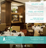 ENJOY LIFEFrom delicious dining experienceto engaging programs, we designeverything with you in mind.FEEL AT HOMEDiscover the remarkable hospitalityprovided by North Shore Place.COME VISIT US ORCALL TO LEARN MORE.224-808-57221000 Sunset Ridge RoadNorthbrook, IL 60062NORTH SHOREPLACEAssisted Living | Memory Care | #5104788Signature Collectiona Senior Lifestyle communitywww.SENIORLIFESTYLE.COMSENIORPetLIFESTYLEFriendlyyour Rife, your syle ENJOY LIFE From delicious dining experience to engaging programs, we design everything with you in mind. FEEL AT HOME Discover the remarkable hospitality provided by North Shore Place. COME VISIT US OR CALL TO LEARN MORE. 224-808-5722 1000 Sunset Ridge Road Northbrook, IL 60062 NORTH SHORE PLACE Assisted Living | Memory Care | #5104788 Signature Collection a Senior Lifestyle community www.SENIORLIFESTYLE.COM SENIOR Pet LIFESTYLE Friendly your Rife, your syle