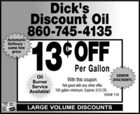 Dick'sDiscount Oil860-745-4135AutomaticDelivery -same low13 OFFpricePer GallonSENIOROilBurnerServiceAvailable! 100 gallon minimum. Expires 3/31/20.With this coupon.DISCOUNTSNot good with any other offer.HOD# 116VISALARGE VOLUME DISCOUNTS Dick's Discount Oil 860-745-4135 Automatic Delivery - same low 13 OFF price Per Gallon SENIOR Oil Burner Service Available! 100 gallon minimum. Expires 3/31/20. With this coupon. DISCOUNTS Not good with any other offer. HOD# 116 VISA LARGE VOLUME DISCOUNTS
