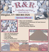 R&R.LandscapingServicesEllington, CT  860-803-3525IHARServices Offered:DELIVERY New Lawn Installation Underground and Basement Oil Tank Removaland Replacement In-ground Pools Filled In Gravel Driveways Repaired Tree and Shrub Removal New Lawn Installation Excavating Lawn Mowing Property MaintenenceDelivery of screened topsoil, mulch, landscape stone,process gravel, sand large or small or small loadsHemlackNaturalHemlockRedBlackPine R&R. Landscaping Services Ellington, CT  860-803-3525 IHAR Services Offered: DELIVERY  New Lawn Installation  Underground and Basement Oil Tank Removal and Replacement  In-ground Pools Filled In  Gravel Driveways Repaired  Tree and Shrub Removal  New Lawn Installation  Excavating  Lawn Mowing  Property Maintenence Delivery of screened topsoil, mulch, landscape stone, process gravel, sand large or small or small loads Hemlack Natural Hemlock Red Black Pine