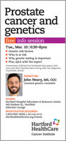 Prostatecancer andgeneticsfree info sessionTue., Mar. 10 | 6:30-8pmGenetic risk factorsWho is at riskWhy genetic testing is importantPlus, Q&A with the expertPresentation followed by facilitated discussion withmen and their families about living with the diagnosisof prostate cancerPRESENTER:John Neary, MS, CGCLicensed genetic counselorWHERE:Hartford Hospital Education & Resource Center560 Hudson St., HartfordInformal LoungeREGISTRATION REQUIRED:1.855.HHC.HERE (1.855.442.4373)HartfordHealthCare.org/EventsHartfordHealthCareCancer Institute Prostate cancer and genetics free info session Tue., Mar. 10 | 6:30-8pm Genetic risk factors Who is at risk Why genetic testing is important Plus, Q&A with the expert Presentation followed by facilitated discussion with men and their families about living with the diagnosis of prostate cancer PRESENTER: John Neary, MS, CGC Licensed genetic counselor WHERE: Hartford Hospital Education & Resource Center 560 Hudson St., Hartford Informal Lounge REGISTRATION REQUIRED: 1.855.HHC.HERE (1.855.442.4373) HartfordHealthCare.org/Events Hartford HealthCare Cancer Institute