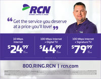 "RCNINTERNET DIGITAL TV/PHONE66Get the service you deserveat a price you'll love! 99RCN10 Mbps100 Mbps Internet+ Digital TV100 Mbps InternetInternet+ Signature TV$249 $449 $799%2479permonthpermonthpermonth""Experienced speeds may vary800.RING.RCN 