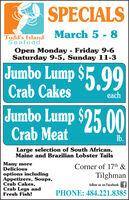 SPECIALSMarch 5 - 8Todd's IslandSeafoodOpen Monday - Friday 9-6Saturday 9-5, Sunday 11-3Jumbo Lump $5 99Crab CakeseachJumbo Lump $25.00Crab MeatIb.Large selection of South African,Maine and Brazilian Lobster TailsMany moreDeliciousCorner of 17th &options includingAppetizers, Soups,Crab Cakes,Crab Legs andFresh Fish!Tilghmanfollow us on Facebook fPHONE: 484.221.8385 SPECIALS March 5 - 8 Todd's Island Seafood Open Monday - Friday 9-6 Saturday 9-5, Sunday 11-3 Jumbo Lump $5 99 Crab Cakes each Jumbo Lump $25.00 Crab Meat Ib. Large selection of South African, Maine and Brazilian Lobster Tails Many more Delicious Corner of 17th & options including Appetizers, Soups, Crab Cakes, Crab Legs and Fresh Fish! Tilghman follow us on Facebook f PHONE: 484.221.8385