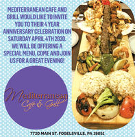 MEDITERRANEAN CAFE ANDGRILL WOULD LIKE TO INVITEYOU TO THEIR 4 YEARANNIVERSARY CELEBRATION ONSATURDAY APRIL 4TH 2020.WE WILL BE OFFERING ASPECIAL MENU, COME AND JOINUS FOR A GREAT EVENING!/editerraneagGyf & Gill7720 MAIN ST. FOGELSVILLE, PA 18051 MEDITERRANEAN CAFE AND GRILL WOULD LIKE TO INVITE YOU TO THEIR 4 YEAR ANNIVERSARY CELEBRATION ON SATURDAY APRIL 4TH 2020. WE WILL BE OFFERING A SPECIAL MENU, COME AND JOIN US FOR A GREAT EVENING! /editerraneag Gyf & Gill 7720 MAIN ST. FOGELSVILLE, PA 18051
