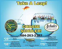 "Take A Leap!CEHEATINGCHULERCHOOSESCHULER!SchulerÉRVICEKITCHENS & BATHSA BIVISION OF SCHLLR SERWCE. INE.SINCE1923SchulerService.comSchulerKB.com484-263-2377$50$25Any PlumbingOFFAny Water HeaterOFF Replacement OrServiceCOU137Hydro-Jetting COU139OURFIRSTTRUCK!Any Service ForOFF Military Personnel,$35"" First Responders OrFrozen Burst Pipe RepairOFF or Water TreatmentSystem COU140$75*1314 W. Tilghman St., AllentownPA6582Senior Citizens COU138""COUPON CANNOT BE COMBINED WITH OTHER OFFERS. VALID TOWARD TASK PRICING ONLY. MUST BE PRESENTED AT TIME OF SERVICE.REMODELINGONIEWAS Take A Leap! CEHEATING CHULER CHOOSE SCHULER! Schuler ÉRVICE KITCHENS & BATHS A BIVISION OF SCHLLR SERWCE. INE. SINCE 1923 SchulerService.com SchulerKB.com 484-263-2377 $50 $25 Any Plumbing OFF Any Water Heater OFF Replacement Or Service COU137 Hydro-Jetting COU139 OUR FIRST TRUCK! Any Service For OFF Military Personnel, $35"" First Responders Or Frozen Burst Pipe Repair OFF or Water Treatment System COU140 $75* 1314 W. Tilghman St., Allentown PA6582 Senior Citizens COU138 ""COUPON CANNOT BE COMBINED WITH OTHER OFFERS. VALID TOWARD TASK PRICING ONLY. MUST BE PRESENTED AT TIME OF SERVICE. REMODELING ONIEWAS"