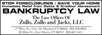 STOP FORECLO SURES / SAVE YOUR HOMEImmediate Relief from Debts & Creditor HarassmentBANKRUPTCY LAWThe Law Offices OfZullo, Zullo and Jacks, LLC77 WALL ST., UNIT 24, MADISON CT 06443 203-318-002283 MAIN ST., EAST HAVEN, CT 06512 203-467-1411 STOP FORECLO SURES / SAVE YOUR HOME Immediate Relief from Debts & Creditor Harassment BANKRUPTCY LAW The Law Offices Of Zullo, Zullo and Jacks, LLC 77 WALL ST., UNIT 24, MADISON CT 06443 203-318-0022 83 MAIN ST., EAST HAVEN, CT 06512 203-467-1411