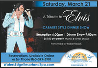 Saturday, March 21ElvisA Tribute toCABARET STYLE DINNER SHOWReception 6:00pm | Dinner Show 7:00pm$55.00 per person Plus Tax & Service ChargePerformed by Robert BlackWaller's EdgeReservations Available Onlineor by Phone 860-399-5901RESORT & SPAWatersEdgeResortandSpa.comWESTBROOK, CT Saturday, March 21 Elvis A Tribute to CABARET STYLE DINNER SHOW Reception 6:00pm | Dinner Show 7:00pm $55.00 per person Plus Tax & Service Charge Performed by Robert Black Waller's Edge Reservations Available Online or by Phone 860-399-5901 RESORT & SPA WatersEdgeResortandSpa.com WESTBROOK, CT