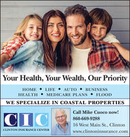 Your Health, Your Wealth, Our PriorityLIFE  AUTO  BUSINESSHEALTH  MEDICARE PLANS  FLOODHOME WE SPECIALIZE IN COASTAL PROPERTIESCall Mike Cuoco now!CIC860-669-928816 West Main St., ClintonCLINTON INSURANCE CENTERwww.clintoninsurance.com Your Health, Your Wealth, Our Priority LIFE  AUTO  BUSINESS HEALTH  MEDICARE PLANS  FLOOD HOME  WE SPECIALIZE IN COASTAL PROPERTIES Call Mike Cuoco now! CIC 860-669-9288 16 West Main St., Clinton CLINTON INSURANCE CENTER www.clintoninsurance.com