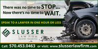 There was no time to STOP...Now there's no time to WAIT.SPEAK TO A LAWYER IN ONE HOUR OR LESSSLUSSERLAW FIRMHAZLETON  PHILADELPHIACall: 570.453.0463 or visit: www.slusserlawfirm.com There was no time to STOP... Now there's no time to WAIT. SPEAK TO A LAWYER IN ONE HOUR OR LESS SLUSSER LAW FIRM HAZLETON  PHILADELPHIA Call: 570.453.0463 or visit: www.slusserlawfirm.com