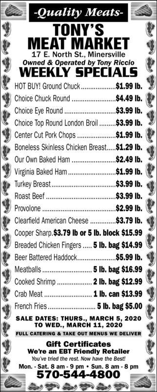 -Quality Meats-TONY'SMEAT MARKET17 E. North St., MinersvilleOwned & Operated by Tony RiccioWEEKLY SPECIALSHOT BUY! Ground Chuck . $1.99 Ib.$4.49 lb.Choice Chuck Round .Choice Eye Round .Choice Top Round London Broil.$3.99 lb.Center Cut Pork Chops .Boneless Skinless Chicken Breast.$1.29 Ib.Our Own Baked Ham .$2.49 lb.Virginia Baked Ham .Turkey Breast .Roast Beef.Provolone .Clearfield American Cheese .$3.79 Ib.$3.99 lb.$1.99 lb.$1.99 lb.$3.99 lb.$3.99 lb.$2.99 lb.Cooper Sharp.$3.79 Ib or 5 lb. block $15.99Breaded Chicken Fingers. 5 Ilb. bag $14.99Beer Battered Haddock. . $5.99 Ib.Meatballs .Cooked Shrimp .Crab Meat .French Fries . 5 Ib. bag $5.00. 5 lb. bag $16.99.2 lb. bag $12.991 lb. can $13.99SALE DATES: THURS., MARCH 5, 2020TO WED., MARCH 11, 2020FULL CATERING & TAKE OUT MENUS WE DELIVERGift CertificatesWe're an EBT Friendly RetailerYou've tried the rest. Now have the Best!Mon. - Sat. 8 am - 9 pm  Sun. 8 am - 8 pm570-544-4800 -Quality Meats- TONY'S MEAT MARKET 17 E. North St., Minersville Owned & Operated by Tony Riccio WEEKLY SPECIALS HOT BUY! Ground Chuck . $1.99 Ib. $4.49 lb. Choice Chuck Round . Choice Eye Round . Choice Top Round London Broil.$3.99 lb. Center Cut Pork Chops . Boneless Skinless Chicken Breast.$1.29 Ib. Our Own Baked Ham .$2.49 lb. Virginia Baked Ham . Turkey Breast . Roast Beef. Provolone . Clearfield American Cheese .$3.79 Ib. $3.99 lb. $1.99 lb. $1.99 lb. $3.99 lb. $3.99 lb. $2.99 lb. Cooper Sharp.$3.79 Ib or 5 lb. block $15.99 Breaded Chicken Fingers. 5 Ilb. bag $14.99 Beer Battered Haddock. . $5.99 Ib. Meatballs . Cooked Shrimp . Crab Meat . French Fries . 5 Ib. bag $5.00 . 5 lb. bag $16.99 .2 lb. bag $12.99 1 lb. can $13.99 SALE DATES: THURS., MARCH 5, 2020 TO WED., MARCH 11, 2020 FULL CATERING & TAKE OUT MENUS WE DELIVER Gift Certificates We're an EBT Friendly Retailer You've tried the rest. Now have the Best! Mon. - Sat. 8 am - 9 pm  Sun. 8 am - 8 pm 570-544-4800