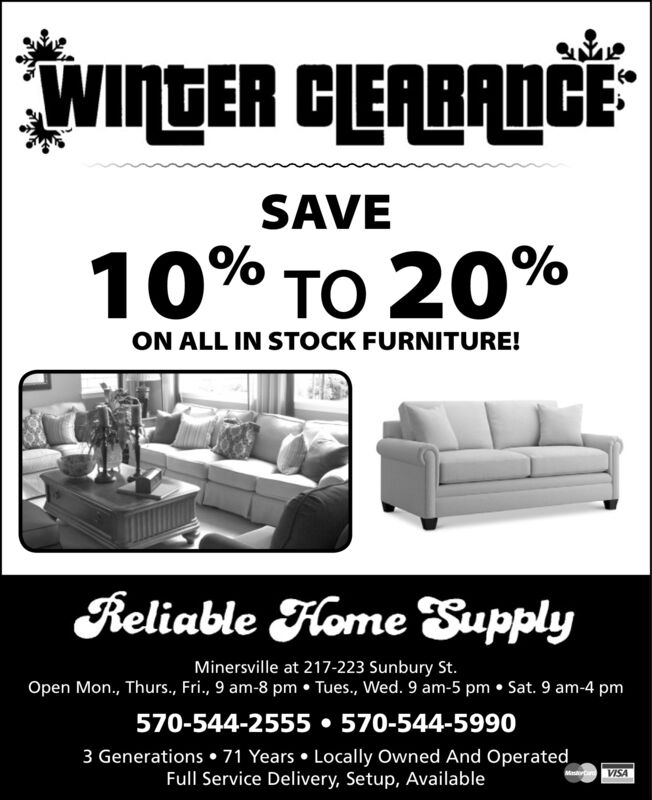 WINGER CEABANCESAVE10% TO 20%ON ALL IN STOCK FURNITURE!Reliable Flome SupplyMinersville at 217-223 Sunbury St.Open Mon., Thurs., Fri., 9 am-8 pm  Tues., Wed. 9 am-5 pm  Sat. 9 am-4 pm570-544-2555  570-544-59903 Generations  71 Years  Locally Owned And OperatedFull Service Delivery, Setup, AvailableVISA WINGER CEABANCE SAVE 10% TO 20% ON ALL IN STOCK FURNITURE! Reliable Flome Supply Minersville at 217-223 Sunbury St. Open Mon., Thurs., Fri., 9 am-8 pm  Tues., Wed. 9 am-5 pm  Sat. 9 am-4 pm 570-544-2555  570-544-5990 3 Generations  71 Years  Locally Owned And Operated Full Service Delivery, Setup, Available VISA