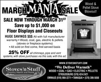 """MARCH MANJA'SALEWood &Pellet StoveBlowout!SALE NOW THROUGH MARCH 31STSave up to $1,000 onFloor Displays and CloseoutsHUGE SAVINGS $$$ All with full manufacturerwarranty  Wood, coal, gas, electric & pellets(stoves or fireplace systems) All sold on first come, first served basis25% OFF all chimneys, pipe and ventsystems, with stove purchases via this sale, with this ad.www.STOVESNSTUFF.COMStoves'n StuffCountry Hearth and Home""""We Deliver Warmth""""WOOD  COAL  GAS  ELECTRIC  PELLETSSTROUDSBURG (570) 424-2421EMMAUS (610) 966-2271  TAMAQUA  (570) 386-5656 MARCH MANJA'SALE Wood & Pellet Stove Blowout! SALE NOW THROUGH MARCH 31ST Save up to $1,000 on Floor Displays and Closeouts HUGE SAVINGS $$$ All with full manufacturer warranty  Wood, coal, gas, electric & pellets (stoves or fireplace systems)  All sold on first come, first served basis 25% OFF all chimneys, pipe and vent systems, with stove purchases via this sale, with this ad. www.STOVESNSTUFF.COM Stoves'n Stuff Country Hearth and Home """"We Deliver Warmth"""" WOOD  COAL  GAS  ELECTRIC  PELLETS STROUDSBURG (570) 424-2421 EMMAUS (610) 966-2271  TAMAQUA  (570) 386-5656"""