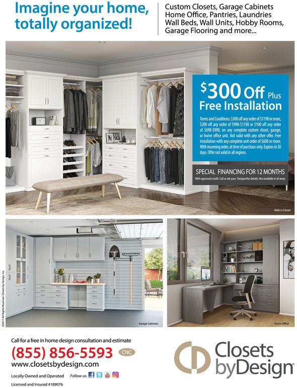 Imagine your home,totally organized!Custom Closets, Garage CabinetsHome Office, Pantries, LaundriesWall Beds, Wall Units, Hobby Rooms,Garage Flooring and more.$300 Off PlusFree InstallationTerms and Conditions: $300 off any order of $1198or more,$200 off any order of $998-51198 or $100 of any orderof S698-5998, on any complete custom doset, garage,or home office unit. Not valid with any other offer. Freeinstallation with any complete unit order of S600 or more.With incoming ordet, at time of purchase only. Expires in 30days. Offer not valid in all regions.SPECIAL FINANCING FOR 12 MONTHSwth approved cede. Cal orak your Designerfor desalk. Not avalable in al arasWalk in ClosetGarage CabinetsHome OfficeCall for a free in home design consultation and estimate(855) 856-5593www.closetsbydesign.comClosetsO byDesignCNCLocally Owned and Operated Follow us fO OLicensed and Insured #1890762000 0 AI Rights Rerved. Clowts by Deign, Inc. Imagine your home, totally organized! Custom Closets, Garage Cabinets Home Office, Pantries, Laundries Wall Beds, Wall Units, Hobby Rooms, Garage Flooring and more. $300 Off Plus Free Installation Terms and Conditions: $300 off any order of $1198or more, $200 off any order of $998-51198 or $100 of any order of S698-5998, on any complete custom doset, garage, or home office unit. Not valid with any other offer. Free installation with any complete unit order of S600 or more. With incoming ordet, at time of purchase only. Expires in 30 days. Offer not valid in all regions. SPECIAL FINANCING FOR 12 MONTHS wth approved cede. Cal orak your Designerfor desalk. Not avalable in al aras Walk in Closet Garage Cabinets Home Office Call for a free in home design consultation and estimate (855) 856-5593 www.closetsbydesign.com Closets O byDesign CNC Locally Owned and Operated Follow us fO O Licensed and Insured #189076 2000 0 AI Rights Rerved. Clowts by Deign, Inc.