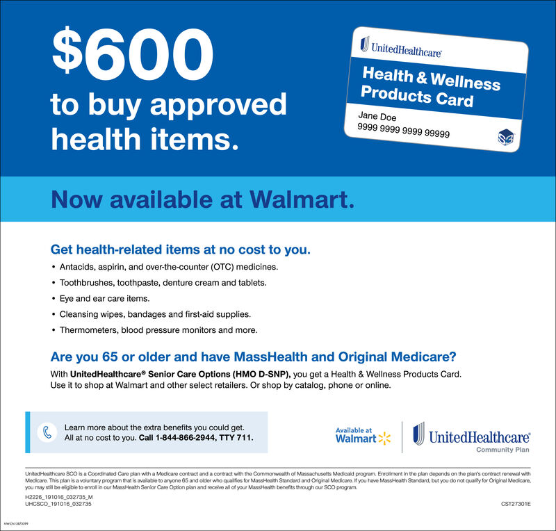 $600UnitedHealthcareHealth & WellnessProducts Cardto buy approvedhealth items.Jane Doe9999 9999 9999 99999Now available at Walmart.Get health-related items at no cost to you. Antacids, aspirin, and over-the-counter (OTC) medicines. Toothbrushes, toothpaste, denture cream and tablets. Eye and ear care items. Cleansing wipes, bandages and first-aid supplies. Thermometers, blood pressure monitors and more.Are you 65 or older and have MassHealth and Original Medicare?With UnitedHealthcare Senior Care Options (HMO D-SNP), you get a Health & Wellness Products Card.Use it to shop at Walmart and other select retailers. Or shop by catalog, phone or online.Learn more about the extra benefits you could get.All at no cost to you. Call 1-844-866-2944, TTY 711.Available atWalmartU UnitedHealthcareCommunity PlanUnitodHeathcare SCO s a Coordinated Care plan with a Medicare contract and a contract with the Commonwealth of Massachusetts Modicaid program. Enrollment in the plan depends on the plan's contract renewal withMedicare. This plan is a voluntary program that is available to anyone 65 and older who qualifies for MassHealth Standard and Original Medicare. If you have MassHoath Standard, but you do not qualify for Original Medicare,you may still be eligible to enroll in our MassHeath Serior Care Option plan and receive all of your MassHeath benefits through our SCO program.H2226_191016_032735_MUHCSCO_191016 032735CST27301E $600 UnitedHealthcare Health & Wellness Products Card to buy approved health items. Jane Doe 9999 9999 9999 99999 Now available at Walmart. Get health-related items at no cost to you.  Antacids, aspirin, and over-the-counter (OTC) medicines.  Toothbrushes, toothpaste, denture cream and tablets.  Eye and ear care items.  Cleansing wipes, bandages and first-aid supplies.  Thermometers, blood pressure monitors and more. Are you 65 or older and have MassHealth and Original Medicare? With UnitedHealthcare Senior Care Options (HMO D-SNP), you get a Health & Wellness