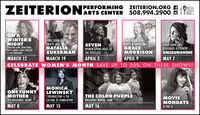ZEITERION:PERFORMING ZEITERION.ORG AARTS CENTER 508.994.2900 DTBRISTOLCOUNTYSAVINGSBANKON AWINTER'SNIGHTCHRISTINE LAVIN, JOHN GORKA,PATTY LARKIN, CHERYL WHEELER& CLIFF EBERHARDTSTAGE DOOR LIVE!FOLK & JAZZNATALIAZUKERMANSTAGE DOOR LIVE!ROOTS & AMERICANAGRACEMORRISONSTAGE DOOR LIVE!BLUEGRASS & COUNTRYSEVENWOMEN GIVING VOICE TOTHE VOICELESSEMISUNSHINEMARCH 12MARCH 19APRIL 2APRIL 9MAY 7CELEBRATE WOMEN'S MONTH SAVE UP TO 20% ON THESE SHOWS!ONE FUNNYMOTHERMONICALEWINSKYTHE COLOR PURPLECYBERBULLYING & THECULTURE OF HUMILIATIONMOVIEMONDAYSOFF BROADWAY SHOW!BROADWAY REVIVAL TOURMAY 8MAY 15MAY 16AT THE Z! ZEITERION: PERFORMING ZEITERION.ORG A ARTS CENTER 508.994.2900 D TBRISTOL COUNTY SAVINGS BANK ON A WINTER'S NIGHT CHRISTINE LAVIN, JOHN GORKA, PATTY LARKIN, CHERYL WHEELER & CLIFF EBERHARDT STAGE DOOR LIVE! FOLK & JAZZ NATALIA ZUKERMAN STAGE DOOR LIVE! ROOTS & AMERICANA GRACE MORRISON STAGE DOOR LIVE! BLUEGRASS & COUNTRY SEVEN WOMEN GIVING VOICE TO THE VOICELESS EMISUNSHINE MARCH 12 MARCH 19 APRIL 2 APRIL 9 MAY 7 CELEBRATE WOMEN'S MONTH SAVE UP TO 20% ON THESE SHOWS! ONE FUNNY MOTHER MONICA LEWINSKY THE COLOR PURPLE CYBERBULLYING & THE CULTURE OF HUMILIATION MOVIE MONDAYS OFF BROADWAY SHOW! BROADWAY REVIVAL TOUR MAY 8 MAY 15 MAY 16 AT THE Z!