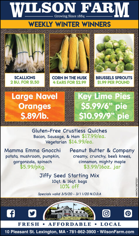 """WILSON FARMGrowing Since 1884WEEKLY WINTER WINNERSCORN IN THE HUSK4 EARS FOR $2.99BRUSSELS SPROUTS$1.99 PER POUNDSCALLIONS2 BU. FOR $1.50Large NavelOranges$.89/lb.Key Lime Pies$5.99/6"""" pie$10.99/9"""" pieGluten-Free Crustless QuichesBacon, Sausage, & Ham $17.99/ea.Vegetarian $14.99/ea.Peanut Butter & Companycreamy, crunchy, bee's knees,cinnamon, mighty maple$3.99/16oz. jarMamma Emma Gnocchipotato, mushroom, pumpkin,gorgonzola, spinach$5.99/pkg.Jiffy Seed Starting Mix10qt. & 16qt. bags10% offSpecials valid 3/5/20 - 3/1 1/20 N.O.D.AFRESH  AFFORDABLE  LOCAL10 Pleasant St. Lexington, MA · 781-862-3900  WilsonFarm.comIZZSZBEINOMN WILSON FARM Growing Since 1884 WEEKLY WINTER WINNERS CORN IN THE HUSK 4 EARS FOR $2.99 BRUSSELS SPROUTS $1.99 PER POUND SCALLIONS 2 BU. FOR $1.50 Large Navel Oranges $.89/lb. Key Lime Pies $5.99/6"""" pie $10.99/9"""" pie Gluten-Free Crustless Quiches Bacon, Sausage, & Ham $17.99/ea. Vegetarian $14.99/ea. Peanut Butter & Company creamy, crunchy, bee's knees, cinnamon, mighty maple $3.99/16oz. jar Mamma Emma Gnocchi potato, mushroom, pumpkin, gorgonzola, spinach $5.99/pkg. Jiffy Seed Starting Mix 10qt. & 16qt. bags 10% off Specials valid 3/5/20 - 3/1 1/20 N.O.D.A FRESH  AFFORDABLE  LOCAL 10 Pleasant St. Lexington, MA · 781-862-3900  WilsonFarm.com IZZSZBEINOMN"""