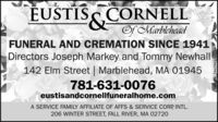 EUSTISS CORNELLOf MarbleheadFUNERAL AND CREMATION SINCE 1941Directors Joseph Markey and Tommy Newhall142 Elm Street   Marblehead, MA 01945781-631-0076eustisandcornellfuneralhome.comA SERVICE FAMILY AFFILIATE OF AFFS & SERVICE CORP INTL.206 WINTER STREET, FALL RIVER, MA 02720NWCN13865965 EUSTISS CORNELL Of Marblehead FUNERAL AND CREMATION SINCE 1941 Directors Joseph Markey and Tommy Newhall 142 Elm Street   Marblehead, MA 01945 781-631-0076 eustisandcornellfuneralhome.com A SERVICE FAMILY AFFILIATE OF AFFS & SERVICE CORP INTL. 206 WINTER STREET, FALL RIVER, MA 02720 NWCN13865965