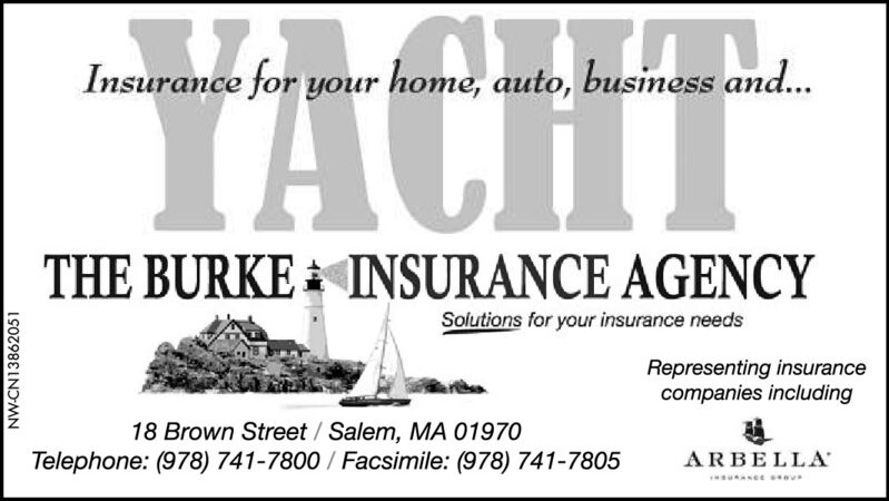 YACHTInsurance for your home, auto, business and...THE BURKE INSURANCE AGENCYSolutions for your insurance needsRepresenting insurancecompanies including18 Brown Street / Salem, MA 01970Telephone: (978) 741-7800 / Facsimile: (978) 741-7805ARBELLA*unaseeNW-CN13862051 YACHT Insurance for your home, auto, business and... THE BURKE INSURANCE AGENCY Solutions for your insurance needs Representing insurance companies including 18 Brown Street / Salem, MA 01970 Telephone: (978) 741-7800 / Facsimile: (978) 741-7805 ARBELLA *unasee NW-CN13862051