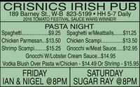 CRISNICS IRISH PUB189 Barney St., W-B 823-5199  HH 5-7 Daily2016 TÓMATO FESTIVAL SAUCE WARS WINNER!PASTA NIGHTSpagheti ...$9.25 Spaghetti w/Meatballs......$11.25Chicken Parmesan..$13.50 Chicken Scampi .$13.50Shrimp Scampi...$15.25 Gnocchi w/Meat Sauce...$12.95Gnocchi W/Lobster Cream Sauce...$14.95Vodka Blush Over Pasta w/Chicken - $14.49 Or Shrimp - $15.95FRIDAYSATURDAYIAN & NIGEL @8PM SUGAR RAY @8PM CRISNICS IRISH PUB 189 Barney St., W-B 823-5199  HH 5-7 Daily 2016 TÓMATO FESTIVAL SAUCE WARS WINNER! PASTA NIGHT Spagheti . ..$9.25 Spaghetti w/Meatballs......$11.25 Chicken Parmesan..$13.50 Chicken Scampi .$13.50 Shrimp Scampi...$15.25 Gnocchi w/Meat Sauce...$12.95 Gnocchi W/Lobster Cream Sauce...$14.95 Vodka Blush Over Pasta w/Chicken - $14.49 Or Shrimp - $15.95 FRIDAY SATURDAY IAN & NIGEL @8PM SUGAR RAY @8PM