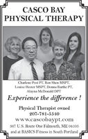 CASCO BAYPHYSICAL THERAPYCharlene Post PT, Ben Shen MSPT,Louise Hester MSPT, Donna Barthe PT,Alayna McDonald DPTExperience the difference !Physical Therapist owned207-781-5540www.cascobaypt.com367 U. S. Route One Falmouth, ME 04105and at BASICS Fitness in South Portland CASCO BAY PHYSICAL THERAPY Charlene Post PT, Ben Shen MSPT, Louise Hester MSPT, Donna Barthe PT, Alayna McDonald DPT Experience the difference ! Physical Therapist owned 207-781-5540 www.cascobaypt.com 367 U. S. Route One Falmouth, ME 04105 and at BASICS Fitness in South Portland