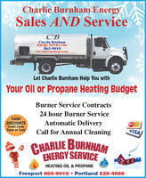 Charlie Burnham EnergySales AND ServiceCBCharlie BurnhamEnergy Service, Inc.865-9010Your Locally Owned Energy ProviderLet Charlie Burnham Help You withYour Oil or Propane Heating BudgetBurner Service Contracts24 hour Burner ServiceCASHDISCOUNTSCredit CardsSame as CashAutomatic DeliveryCall for Annual CleaningVISACHARLIE BURNHAMENERGY SERVICEHEATING OIL & PROPANEFreeport 865-9010  Portland 828-4886 Charlie Burnham Energy Sales AND Service CB Charlie Burnham Energy Service, Inc. 865-9010 Your Locally Owned Energy Provider Let Charlie Burnham Help You with Your Oil or Propane Heating Budget Burner Service Contracts 24 hour Burner Service CASH DISCOUNTS Credit Cards Same as Cash Automatic Delivery Call for Annual Cleaning VISA CHARLIE BURNHAM ENERGY SERVICE HEATING OIL & PROPANE Freeport 865-9010  Portland 828-4886