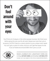 Don'tfoolaroundwithyoureyesYou'll find a lot of players in the online eyewear business. But think twicebefore going the one-size-fits-all route. Glasses are more than just anaccessory. At GFVC they're a custom solution to your unique vision needs.You can't get a custom fit online. And you can't get free repairs for life.If you've fooled around and fallen short, give us a call.FAMILYDAVID L. GUISELEY, O.D.  JONATHAN F. COOK, O.D.In Gray 207.657.4488 and Windham 207.894.2174GRAYVISIONPLEASE VISIT OUR WEBSITE FOR OFFICE HOURS/APPOINTMENTS.CENTER Don't fool around with your eyes You'll find a lot of players in the online eyewear business. But think twice before going the one-size-fits-all route. Glasses are more than just an accessory. At GFVC they're a custom solution to your unique vision needs. You can't get a custom fit online. And you can't get free repairs for life. If you've fooled around and fallen short, give us a call. FAMILY DAVID L. GUISELEY, O.D.  JONATHAN F. COOK, O.D. In Gray 207.657.4488 and Windham 207.894.2174 GRAY VISION PLEASE VISIT OUR WEBSITE FOR OFFICE HOURS/APPOINTMENTS. CENTER