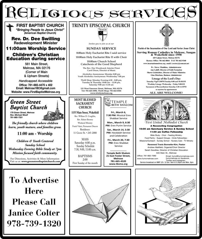 """RELIGIOUS SERVICESFIRST BAPTIST CHURCHTRINITY EPISCOPAL CHURCH""""Bringing People to Jesus Christ""""(American Baptist Church)Rev. Dr. Dee SwillingRedevelopment Minister11:00am Worship ServiceChildren's ChristianEducation during serviceInavites you to join us at ourSUNDAY SERVICEParish of the Incarnation of Our Lord and Savior Jesus Christ8:00am Holy Eucharist Rite I said serviceServing Roman Catholies in Mlelrose, Saugus& Wakefield since 195810:00am Holy Eucharist Rite II with Choir429 Uipham Street, Mee 6Rectory Office: 781-42-4 FAX 781-423www.lecarnationneroe.org ma kretry t10:00am Church School561 Main Street,Melrose, MA 02176(Comer of Main& Upham Streets)Catechesis of the Good ShepherdThe Rev. Dee Woodward, Interim PriestCarol Dison, Director of MusicFr. Steve Madden, AdministratorAm Lahit, Director of Faith FormationShaen Gelleichter, Director of Masie MineriesAlcoholics Anonymous Monday 800 pmYouth Alcoholies Anonymous Wednesday 7:00 pmGina Ditefam, Bunines AdministraterLiturgy of the Lord's Day:Saturday Vigil 43PM Sunday 800 and 103AAMWeekday Litugn Wednenday Fiday AMSacrament of Recencilistion Saturday 0-41SPManytime by ppointmentALL ARE WELCOME!Thrit Shopi Monday Evening 630 - 800 pm,Tuesday & Thursday 10:00 am - 12:30 pm,Saturday 9:00 am-11:30 amHandicapped AccessibleOffice: 781-665-4470 x 402Email: Melrose1BC@gmail.comWebsite: www.FirstBaptistMelrose.org131 West Emerson Street, Melrose, MA 02176Tel 781-665-30, Thrift Shop: 781-462-0304www.trinitymelrose.argGreen StreetBaptist ChurchMOST BLESSEDSACRAMENTTEMPLEBETH SHALOMCHURCH1155 Main Street, WakefieldFri., March 6,179 Green Street, MelroseRev. Michael Woolf781-665-73317:30 PM: Musical ErevRev. William D. Coughin.Shabbat ServiceRev. Robert BeowneFirst United Methodist ChurchThe friendly church wbere childrenlearn, youth mature, and families grow.11:00 am - WorshipWeekend MinistryMon., March 9, 6:30PM: Erev Purim ServiceA Reconciling Congregation10:00 am Sanctuary Service & Sunday SchoolFrank Valeri, Permunent """