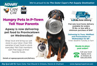 We're proud to be The Outer Cape's Pet Supply DestinationAGWAYCape bestCod2019.CAPLCODECan CTsAGWAYCape CodHungry Pets in P-TownTell Your ParentsLCAL home deliveryFlat-rate local home deliveryavailable for orders75 Ibs. or less with aAgway is now deliveringpet food to Provincetownon Wednesdays!minimum purchase of $49*Delivering to Truro, Wellfleetand Provincetown onWednesdays for $8*.Order deadline Tuesday at 4pmShop local and bring our petstore to your door. Over 100varieties of pet food in-stockeveryday! Pet Club membersearn free bags of theirfavorite foods.Ready to placeyour order?Call your localAgway storein Orleans at508.255.8100Details at agwaycapecod.com/deliveryShop local with Us! Open Daily Year-Round in Orleans, Dennis & Chathamwww.AgwayCapeCod.com We're proud to be The Outer Cape's Pet Supply Destination AGWAY Cape best Cod 2019. CAPLCODE Can CTs AGWAY Cape Cod Hungry Pets in P-Town Tell Your Parents LCAL home delivery Flat-rate local home delivery available for orders 75 Ibs. or less with a Agway is now delivering pet food to Provincetown on Wednesdays! minimum purchase of $49* Delivering to Truro, Wellfleet and Provincetown on Wednesdays for $8*. Order deadline Tuesday at 4pm Shop local and bring our pet store to your door. Over 100 varieties of pet food in-stock everyday! Pet Club members earn free bags of their favorite foods. Ready to place your order? Call your local Agway store in Orleans at 508.255.8100 Details at agwaycapecod.com/delivery Shop local with Us! Open Daily Year-Round in Orleans, Dennis & Chatham www.AgwayCapeCod.com