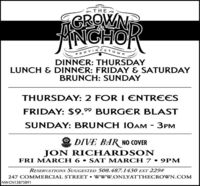 GROWNTNGHOPROVINCETOWNDINNER: THURSDAYLUNCH & DINNER: FRIDAY & SATURDAYBRUNCH: SUNDAYTHURSDAY: 2 FOR 1 ENTREESFRIDAY: $9.99 BURGER BLASTSUNDAY: BRUNCH 10AM - 3PMDIVE BAR NO COVERJON RICHARDS ONFRIDAY 21 & SATURDAY 22 9PMRESERVATIONS SUGGESTED 508.487.1430 EXT 229#247 COMMERCIAL STREET  W ww.ONLYATTHECROWN.COMNW-CN13870364  GROWNT NGHO PROVINCETOWN DINNER: THURSDAY LUNCH & DINNER: FRIDAY & SATURDAY BRUNCH: SUNDAY THURSDAY: 2 FOR 1 ENTREES FRIDAY: $9.99 BURGER BLAST SUNDAY: BRUNCH 10AM - 3PM DIVE BAR NO COVER JON RICHARDS ON FRIDAY 21 & SATURDAY 22 9PM RESERVATIONS SUGGESTED 508.487.1430 EXT 229# 247 COMMERCIAL STREET  W ww.ONLYATTHECROWN.COM NW-CN13870364