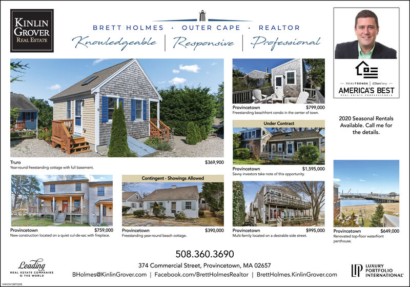 KINLINGROVERBRETT HOLMESOUTER CAPEREALTORKrouledgenble| Raspenaive | ProfessionalREAL ESTATEREALTRENOS ey-AMERICA'S BESTProvincetown$799,000Freestanding beachfront condo in the center of town.2020 Seasonal RentalsUnder ContractAvailable. Call me forthe details.Truro$369,900Year-round freestanding cottage with full basement.ProvincetownSavvy investors take note of this opportunity.$1,595,000Contingent - Showings Allowed$759,000New construction located on a quiet cul-de sac with fireplace.ProvincetownProvincetown$390,000Provincetown$995,000Provincetown$649,000Freestanding year-round beach cottage.Multi-family located on a desirable side street.Renovated top-floor waterfrontpenthouse.508.360.3690Leading374 Commercial Street, Provincetown, MA 02657IPLUXURYREAL ESTATE COMPANIESE THE WORLDBHolmes@KinlinGrover.com | Facebook.com/BrettHolmesRealtor | BrettHolmes.KinlinGrover.comPORTFOLIOINTERNATIONALNWONI326 KINLIN GROVER BRETT HOLMES OUTER CAPE REALTOR Krouledgenble | Raspenaive | Professional REAL ESTATE REALTRENOS ey- AMERICA'S BEST Provincetown $799,000 Freestanding beachfront condo in the center of town. 2020 Seasonal Rentals Under Contract Available. Call me for the details. Truro $369,900 Year-round freestanding cottage with full basement. Provincetown Savvy investors take note of this opportunity. $1,595,000 Contingent - Showings Allowed $759,000 New construction located on a quiet cul-de sac with fireplace. Provincetown Provincetown $390,000 Provincetown $995,000 Provincetown $649,000 Freestanding year-round beach cottage. Multi-family located on a desirable side street. Renovated top-floor waterfront penthouse. 508.360.3690 Leading 374 Commercial Street, Provincetown, MA 02657 IP LUXURY REAL ESTATE COMPANIES E THE WORLD BHolmes@KinlinGrover.com | Facebook.com/BrettHolmesRealtor | BrettHolmes.KinlinGrover.com PORTFOLIO INTERNATIONAL NWONI326