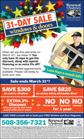 RenewalbyAndersen.31-DAY SALEwindows & doorsWINDOW REPLACEMENTan Andersen CompanyWhen we say this sale ends onMarch 31st, we mean it! Youonly have 31 days to get thisdiscount, along with specialfinancing or an extra 3% off!There are limited appointmentsavailable. Please call today tobook your visit.Less than a month left!Sale ends March 31st!SAVE $300on every windowSAVE $825on every entry and patio doorNO NO NOOR Money Down Payments Interestfor 1 year* *EXTRA 3%Discountwhen you pay for your wholeproject with cash or check'LESS THAN a month left to book your FREE Window and Door Diagnosis508-356-7321 AndersenRenewalTHEWINDOW REPLAEEMENT nAndenenComparyUSARonewal by Andersen ef Southem New England ia an independenty owned and operated afilate operating in L CT and Cape Cod, MA. Ofer net valuble in al arean. Oucount applied by etaler epresentativeine af contract encution and apples purthase of 3e more windows andier eoffers. Ta qualty for docount ofer, intal contact for a tree Windw and Door Dagrosis must be made and dooumented on ar betre 3100 with the appointnent then ococuming no more han 10 days ater the ital contactNo payments and defened interest for 12 morths aalable to wel qalfed buyers on approved oredit ony Not al customes may quity Hgher rates apoly for custoner wih lower cedt atings. Firancing not vald w otherofen ar prior purcha No Finance Charges wi be aed proma balance is paid in tMin 12 month. Renewal by Andenen retales a independenty owned and operated retaler and are nether brokers nor lendersAny rarce lems adverlond are timates an and al rarcing a provded by hed party lenderi unauted with Renewal by Aedenen talen, under leand condilom aanged drectly behwen he cuntmer and suchlender, at subject to oredt mgurements. Renewa by Ardersen retalers de t sist wi, counsel or negotate firancing mer han providing customers an ineroducton to lenders iterested i francing. Al nesidents af andnduding but net imted t Martha's Vineyant wil be subject anand surchargn.