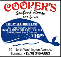 COOPER'SSeafood HouseEST 1948FRIDAY SEAFOOD FEASTBATTERED HADDOCK, LOBSTERCLAWS, SHRIMP IN GARLIC BUTTER & FRIEDSHRIMP, French Fries & Coleslaw$1995701 North Washington Avenue,Scranton  (570) 346-6883 COOPER'S Seafood House EST 1948 FRIDAY SEAFOOD FEAST BATTERED HADDOCK, LOBSTER CLAWS, SHRIMP IN GARLIC BUTTER & FRIED SHRIMP, French Fries & Coleslaw $1995 701 North Washington Avenue, Scranton  (570) 346-6883