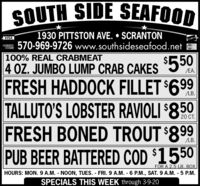 SOUTH SIDE SEAFOOD1930 PITTSTON AVE.  SCRANTON570-969-9726 www.southsideseafood.netVISA100% REAL CRABMEAT4 OZ. JUMBO LUMP CRAB CAKES$550/EA.FRESH HADDOCK FILLET $699TALLUTO'S LOBSTER RAVIOLI $850FRESH BONED TROUT $899PUB BEER BATTERED COD $1550LB.20 CT.LB.FOR A 2.5 LB. BOXHOURS: MON. 9 A.M. - NOON, TUES. - FRI.9 A.M. - 6 P.M., SAT. 9 A.M. - 5 P.M.SPECIALS THIS WEEK through 3-9-20 SOUTH SIDE SEAFOOD 1930 PITTSTON AVE.  SCRANTON 570-969-9726 www.southsideseafood.net VISA 100% REAL CRABMEAT 4 OZ. JUMBO LUMP CRAB CAKES $550 /EA. FRESH HADDOCK FILLET $699 TALLUTO'S LOBSTER RAVIOLI $850 FRESH BONED TROUT $899 PUB BEER BATTERED COD $1550 LB. 20 CT. LB. FOR A 2.5 LB. BOX HOURS: MON. 9 A.M. - NOON, TUES. - FRI.9 A.M. - 6 P.M., SAT. 9 A.M. - 5 P.M. SPECIALS THIS WEEK through 3-9-20
