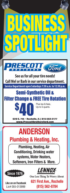 BUSINESSSPOTLIGHTPRESCOTTFordBROTHERSSee us for all your tire needs!Call Mel or Barb in our service department.Service Department open Saturdays 7:30 a.m. to 12:30 p.m.Semi-Synthetic Oil &Filter Change & FREE Tire Rotation$40Plus tax & fees.Up to 5 quarts.620 S. 7th · Rochelle, IL | 815-562-2177www.Prescottbrothersford.comANDERSONPlumbing & Heating, Inc.Plumbing, Heating, AirConditioning, Drinking watersystems, Water Heaters,Softeners, Iron Filters & More.LENNOXSince 1976One Less Thing To Worry About621 First Ave., Rochelle(815) 562-8784Like on on FacebookLic# 055-013999 BUSINESS SPOTLIGHT PRESCOTTFord BROTHERS See us for all your tire needs! Call Mel or Barb in our service department. Service Department open Saturdays 7:30 a.m. to 12:30 p.m. Semi-Synthetic Oil & Filter Change & FREE Tire Rotation $40 Plus tax & fees. Up to 5 quarts. 620 S. 7th · Rochelle, IL | 815-562-2177 www.Prescottbrothersford.com ANDERSON Plumbing & Heating, Inc. Plumbing, Heating, Air Conditioning, Drinking water systems, Water Heaters, Softeners, Iron Filters & More. LENNOX Since 1976 One Less Thing To Worry About 621 First Ave., Rochelle (815) 562-8784 Like on on Facebook Lic# 055-013999