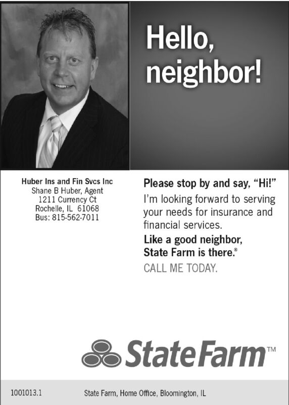 """Hello,neighbor!Huber Ins and Fin Svcs IncPlease stop by and say, """"Hi!""""Shane B Huber, Agent1211 Currency CtRochelle, IL 61068Bus: 815-562-7011I'm looking forward to servingyour needs for insurance andfinancial services.Like a good neighbor,State Farm is there.CALL ME TODAY.State Farm""""TM1001013.1State Farm, Home Office, Bloomington, IL Hello, neighbor! Huber Ins and Fin Svcs Inc Please stop by and say, """"Hi!"""" Shane B Huber, Agent 1211 Currency Ct Rochelle, IL 61068 Bus: 815-562-7011 I'm looking forward to serving your needs for insurance and financial services. Like a good neighbor, State Farm is there. CALL ME TODAY. State Farm"""" TM 1001013.1 State Farm, Home Office, Bloomington, IL"""