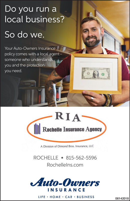 Do you run alocal business?So do we.Your Auto-Owners Insurancepolicy comes with a local agent -someone who understandsyou and the protectionyou need.RIARochelle Insurance AgencyA Division of Dimond Bros. Insurance, LLCROCHELLE  815-562-5596Rochellelns.comAuto-OwnersINSURANCELIFE · HOME CAR · BUSINESS06142018 Do you run a local business? So do we. Your Auto-Owners Insurance policy comes with a local agent - someone who understands you and the protection you need. RIA Rochelle Insurance Agency A Division of Dimond Bros. Insurance, LLC ROCHELLE  815-562-5596 Rochellelns.com Auto-Owners INSURANCE LIFE · HOME CAR · BUSINESS 06142018