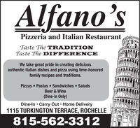 Alfano'sSPizzeria and Italian RestaurantTaste The TRADITIONTaste The DIFFER ENCEWe take great pride in creating deliciousauthentic Italian dishes and pizza using time-honoredfamily recipes and traditions.Pizzas  Pastas  Sandwiches  SaladsBeer & Wine(Dine-in Only)Dine-In  Carry Out  Home Delivery1115 TURKINGTON TERRACE, ROCHELLE815-562-331204112017 Alfano's S Pizzeria and Italian Restaurant Taste The TRADITION Taste The DIFFER ENCE We take great pride in creating delicious authentic Italian dishes and pizza using time-honored family recipes and traditions. Pizzas  Pastas  Sandwiches  Salads Beer & Wine (Dine-in Only) Dine-In  Carry Out  Home Delivery 1115 TURKINGTON TERRACE, ROCHELLE 815-562-3312 04112017