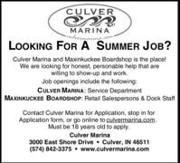 CULVERMARINAculvermarina.com:LOOKING FORA SUMMER JOB?Culver Marina and Maxinkuckee Boardshop is the place!We are looking for honest, personable help that arewilling to show-up and work.Job openings include the following:CULVER MARINA: Service DepartmentMAXINKUCKEE BOARDSHOP: Retail Salespersons & Dock StaffContact Culver Marina for Application, stop in forApplication form, or go online to culvermarina.com.Must be 18 years old to apply.Culver Marina3000 East Shore Drive  Culver, IN 46511(574) 842-3375  www.culvermarina.com CULVER MARINA culvermarina.com: LOOKING FORA SUMMER JOB? Culver Marina and Maxinkuckee Boardshop is the place! We are looking for honest, personable help that are willing to show-up and work. Job openings include the following: CULVER MARINA: Service Department MAXINKUCKEE BOARDSHOP: Retail Salespersons & Dock Staff Contact Culver Marina for Application, stop in for Application form, or go online to culvermarina.com. Must be 18 years old to apply. Culver Marina 3000 East Shore Drive  Culver, IN 46511 (574) 842-3375  www.culvermarina.com