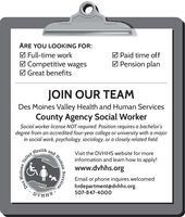 ARE YOU LOOKING FOR:M Paid time offM Full-time workM Competitive wagesM Great benefitsM Pension planJOIN OUR TEAMDes Moines Valley Health and Human ServicesCounty Agency Social WorkerSocial worker license NOT required. Position requires a bachelor'sdegree from an accredited four-year college or university with a majorin social work, psychology, sociology, or a closely related field.HealthandVisit the DVHHS website for moreinformation and learn how to apply!www.dvhhs.orgEmail or phone inquires welcomed:hrdepartment@dvhhs.org507-847-400oSHHAGValley.MoinesDesHumanServices ARE YOU LOOKING FOR: M Paid time off M Full-time work M Competitive wages M Great benefits M Pension plan JOIN OUR TEAM Des Moines Valley Health and Human Services County Agency Social Worker Social worker license NOT required. Position requires a bachelor's degree from an accredited four-year college or university with a major in social work, psychology, sociology, or a closely related field. Health and Visit the DVHHS website for more information and learn how to apply! www.dvhhs.org Email or phone inquires welcomed: hrdepartment@dvhhs.org 507-847-400o SHHAG Valley. Moines Des Human Services