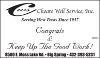 Choate Well Service, Inc.Serving West Texas Since 1957Congrats202551Keep Up The Good Work!8500 E. Moss Lake Rd.  Big Spring  432-393-5231 Choate Well Service, Inc. Serving West Texas Since 1957 Congrats 202551 Keep Up The Good Work! 8500 E. Moss Lake Rd.  Big Spring  432-393-5231
