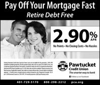 Pay Off Your Mortgage FastRetire Debt Free2.90%APRNo Points  No Closing Costs  No HasslesExisting Pawtucket Credit Union Spectrum Home Loans are not eligible for this promotion. 2.90% APRavailable for qualifying properties, fis lien position equity, withaloan-to-value (LTV) of80% orless, andamaximum repayment period of 144 months. Aminimum credit score of 675isrequired for ll borrowers.Advertised APRI lowestavailable (asof 1/3/20). Other ratesand temsavailable. Propertyinsurance (andflood insurance ifapplicable) required. Rate subjectto change without notice. Account subjecttoindividualapproval. 1-4 family owner-occupied primary residence properties only. Repayment example: $8.24per $1,000 borowed, based on 2.90% APR, 144 monthly payments. A Equal Housing Lender.PawtucketCredit UnionThe smarter way to bankA Follow us on Facebook401-729-5170800-298-2212pcu.org Pay Off Your Mortgage Fast Retire Debt Free 2.90% APR No Points  No Closing Costs  No Hassles Existing Pawtucket Credit Union Spectrum Home Loans are not eligible for this promotion. 2.90% APR available for qualifying properties, fis lien position equity, withaloan-to-value (LTV) of80% orless, and amaximum repayment period of 144 months. Aminimum credit score of 675isrequired for ll borrowers. Advertised APRI lowestavailable (asof 1/3/20). Other ratesand temsavailable. Propertyinsurance (and flood insurance ifapplicable) required. Rate subjectto change without notice. Account subjecttoindividual approval. 1-4 family owner-occupied primary residence properties only. Repayment example: $8.24 per $1,000 borowed, based on 2.90% APR, 144 monthly payments. A Equal Housing Lender. Pawtucket Credit Union The smarter way to bank A Follow us on Facebook 401-729-5170 800-298-2212 pcu.org