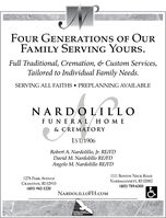 FOUR GENERATIONS OF OURFAMILY SERVING YOURS.Full Traditional, Cremation, & Custom Services,Tailored to Individual Family Needs.SERVING ALL FAITHS  PREPLANNING AVAILABLENARDOLILLOFUNERAL/ HOME& CREMATORYEST, 1906Robert A. Nardolillo, Jr. RE/FDDavid M. Nardolillo RE/FDAngelo M. Nardolillo RE/FD1111 BOSTON NECK ROAD1278 PARK AVENUECRANSTON, RI 02910(401) 942-1220NARRAGANSETT, RI 02882(401) 789-6300NARDOLILLOFH.COMATOMALLY NASA PRST E FOUR GENERATIONS OF OUR FAMILY SERVING YOURS. Full Traditional, Cremation, & Custom Services, Tailored to Individual Family Needs. SERVING ALL FAITHS  PREPLANNING AVAILABLE NARDOLILLO FUNERAL/ HOME & CREMATORY EST, 1906 Robert A. Nardolillo, Jr. RE/FD David M. Nardolillo RE/FD Angelo M. Nardolillo RE/FD 1111 BOSTON NECK ROAD 1278 PARK AVENUE CRANSTON, RI 02910 (401) 942-1220 NARRAGANSETT, RI 02882 (401) 789-6300 NARDOLILLOFH.COM ATOMALLY N ASA PRST E