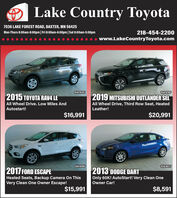 Lake Country Toyota7036 LAKE FOREST ROAD, BAXTER, MN 56425Mon-Thurs 8:00am-8:00pm| Fri 8:00am-6:00pm|Sat 8:00am-5:00pm218-454-2200www.LakeCountryToyota.com10AF826T10AF816P2015 TOYOTA RAV4 LE2019 MITSUBISHI OUTLANDER SELAll Wheel Drive. Low Miles AndAll Wheel Drive, Third Row Seat, HeatedAutostart!Leather!$16,991$20,99110AF818P10AF801T2017 FORD ESCAPEHeated Seats, Backup Camera On ThisVery Clean One Owner Escape!2013 DODGE DARTOnly 60K! AutoStart! Very Clean OneOwner Car!$15,991$8,591 Lake Country Toyota 7036 LAKE FOREST ROAD, BAXTER, MN 56425 Mon-Thurs 8:00am-8:00pm| Fri 8:00am-6:00pm|Sat 8:00am-5:00pm 218-454-2200 www.LakeCountryToyota.com 10AF826T 10AF816P 2015 TOYOTA RAV4 LE 2019 MITSUBISHI OUTLANDER SEL All Wheel Drive. Low Miles And All Wheel Drive, Third Row Seat, Heated Autostart! Leather! $16,991 $20,991 10AF818P 10AF801T 2017 FORD ESCAPE Heated Seats, Backup Camera On This Very Clean One Owner Escape! 2013 DODGE DART Only 60K! AutoStart! Very Clean One Owner Car! $15,991 $8,591