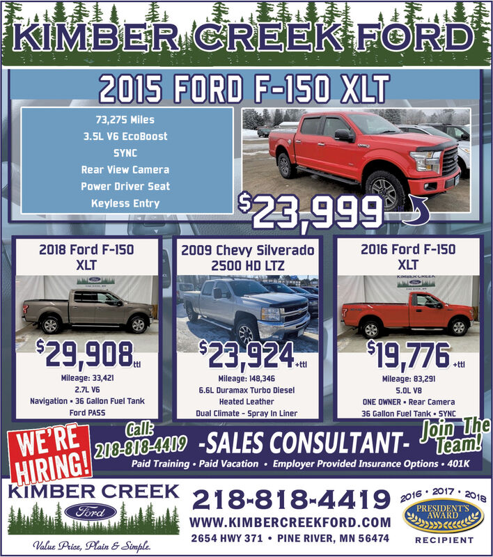 KIMBER CREEK FORD2015 FORD F-150 XLT73,275 Miles3.5L V6 EcoBoostSYNCRear View CameraPower Driver Seat$23,999Keyless Entry2018 Ford F-150XLT2009 Chevy Silverado2500 HD LTZ2016 Ford F-150XLTKIMERUMEnn$29,908.$23,924$19,776.+ttlMileage: 33,421Mileage: 148,346Mileage: 83,2912.7L V66.6L Duramax Turbo Diesel5.OL V8Navigation · 36 Gallon Fuel TankFord PASSHeated LeatherONE OWNER  Rear CameraDual Climate - Spray In Liner36 Gallon Fuel Tank - SYNCWE'REHIRING! 200-818-4309 -SALES CONSULTANT-Call:Join ThePaid Training  Paid Vacation · Employer Provided Insurance Options  401KKIMBER CREEKFord218-818-44192016 · 2017 · 2018PRESIDENT'SAWARDwww.KIMBERCREEKFORD.COM2654 HWY 371  PINE RIVER, MN 56474RECIPIENTValue Price, Plain & Simple. KIMBER CREEK FORD 2015 FORD F-150 XLT 73,275 Miles 3.5L V6 EcoBoost SYNC Rear View Camera Power Driver Seat $23,999 Keyless Entry 2018 Ford F-150 XLT 2009 Chevy Silverado 2500 HD LTZ 2016 Ford F-150 XLT KIMERUMEnn $29,908. $23,924 $19,776. +ttl Mileage: 33,421 Mileage: 148,346 Mileage: 83,291 2.7L V6 6.6L Duramax Turbo Diesel 5.OL V8 Navigation · 36 Gallon Fuel Tank Ford PASS Heated Leather ONE OWNER  Rear Camera Dual Climate - Spray In Liner 36 Gallon Fuel Tank - SYNC WE'RE HIRING! 200-818-4309 -SALES CONSULTANT- Call: Join The Paid Training  Paid Vacation · Employer Provided Insurance Options  401K KIMBER CREEK Ford 218-818-4419 2016 · 2017 · 2018 PRESIDENT'S AWARD www.KIMBERCREEKFORD.COM 2654 HWY 371  PINE RIVER, MN 56474 RECIPIENT Value Price, Plain & Simple.
